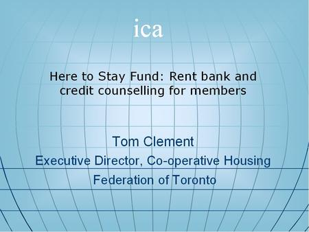 1. Here to Stay Fund Created by the Co-operative Housing Federation of Toronto (CHFT) In August 1999 Tom Clement Executive Director, Co-operative Housing.