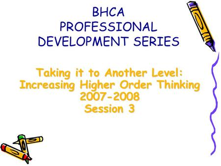 Taking it to Another Level: Increasing Higher Order Thinking 2007-2008 Session 3 BHCA PROFESSIONAL DEVELOPMENT SERIES.