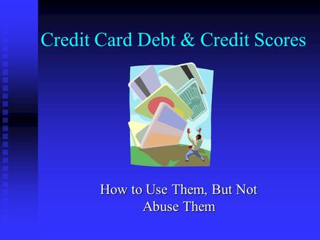 Credit Card Debt & Credit Scores How to Use Them, But Not Abuse Them.