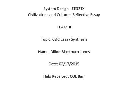 System Design - EE321X Civilizations and Cultures Reflective Essay TEAM # Topic: C&C Essay Synthesis Name: Dillon Blackburn-Jones Date: 02/17/2015 Help.