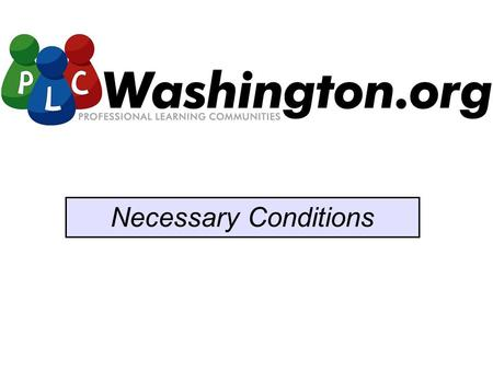 Necessary Conditions. Washington Education Association Educational Service Districts Association of Washington School Principals Washington Association.