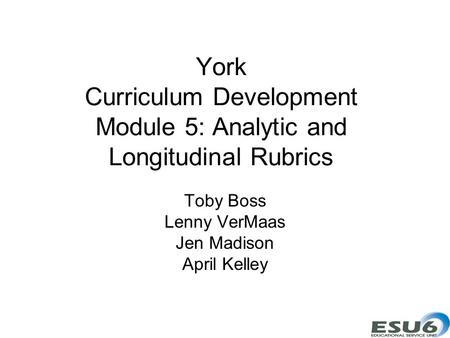 York Curriculum Development Module 5: Analytic and Longitudinal Rubrics Toby Boss Lenny VerMaas Jen Madison April Kelley.