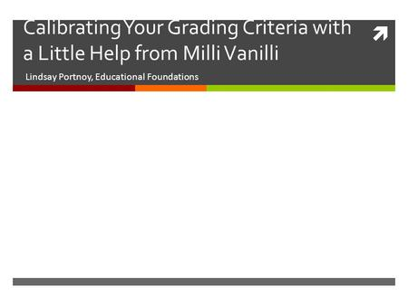  Calibrating Your Grading Criteria with a Little Help from Milli Vanilli Lindsay Portnoy, Educational Foundations.