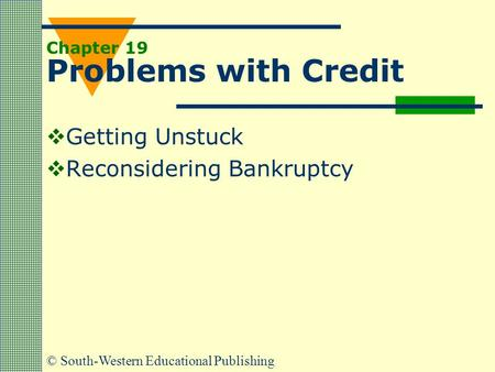 © South-Western Educational Publishing Chapter 19 Problems with Credit  Getting Unstuck  Reconsidering Bankruptcy.