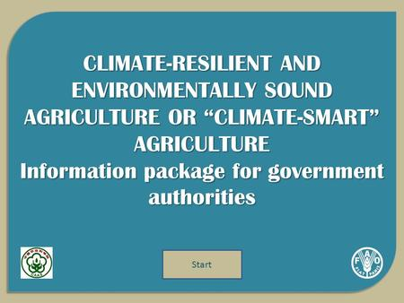 "CLIMATE-RESILIENT AND ENVIRONMENTALLY SOUND AGRICULTURE OR ""CLIMATE-SMART"" AGRICULTURE Information package for government authorities Start."