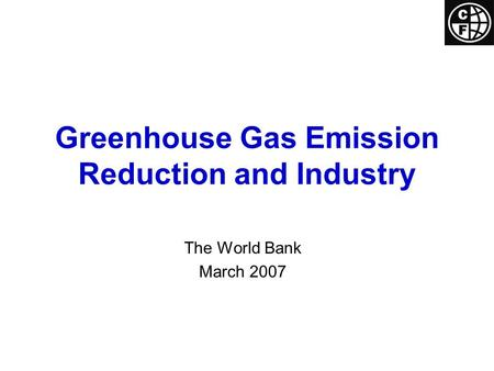 Greenhouse Gas Emission Reduction and Industry The World Bank March 2007.