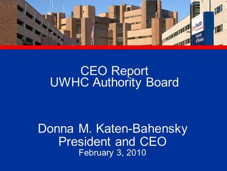 1 CEO Report UWHC Authority Board Donna M. Katen-Bahensky President and CEO February 3, 2010.