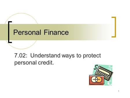 1 Personal Finance 7.02: Understand ways to protect personal credit.