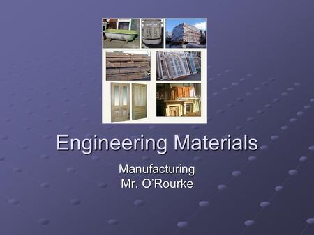 Engineering Materials Manufacturing Mr. O'Rourke.