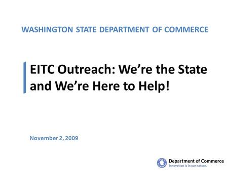 WASHINGTON STATE DEPARTMENT OF COMMERCE EITC Outreach: We're the State and We're Here to Help! November 2, 2009.