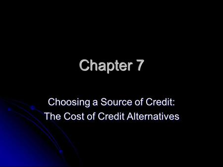 Chapter 7 Choosing a Source of Credit: The Cost of Credit Alternatives.