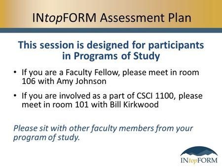 INtopFORM Assessment Plan This session is designed for participants in Programs of Study If you are a Faculty Fellow, please meet in room 106 with Amy.
