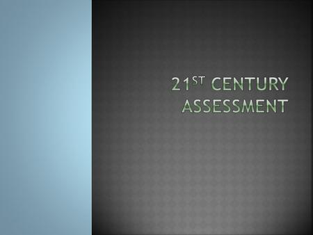  What does 21 st century assessment look like?  How does 21 st century assessment encourage learning?  How do effective teachers use assessment?
