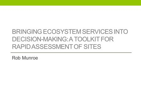 BRINGING ECOSYSTEM SERVICES INTO DECISION-MAKING: A TOOLKIT FOR RAPID ASSESSMENT OF SITES Rob Munroe.