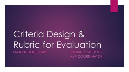 Criteria Design & Rubric for Evaluation PRODUCT/OUTCOME SESSION 6: STUDENTS MYP COORDINATOR.
