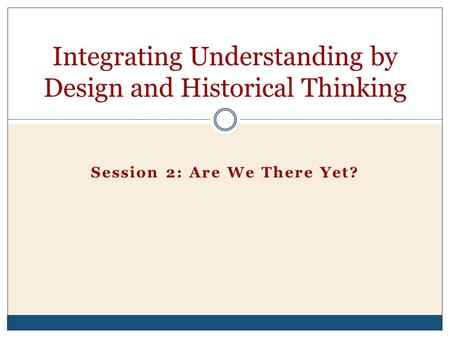 Session 2: Are We There Yet? Integrating Understanding by Design and Historical Thinking.