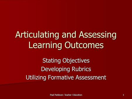 Paul Parkison: Teacher Education 1 Articulating and Assessing Learning Outcomes Stating Objectives Developing Rubrics Utilizing Formative Assessment.