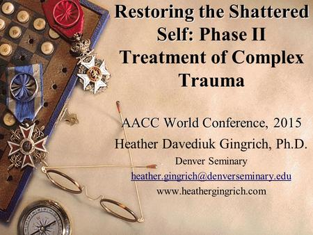 Restoring the Shattered Self: AACC World Conference, 2015 Restoring the Shattered Self: Phase II Treatment of Complex Trauma AACC World Conference, 2015.