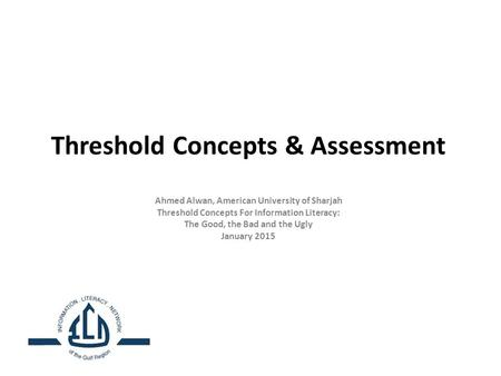 Threshold Concepts & Assessment Ahmed Alwan, American University of Sharjah Threshold Concepts For Information Literacy: The Good, the Bad and the Ugly.