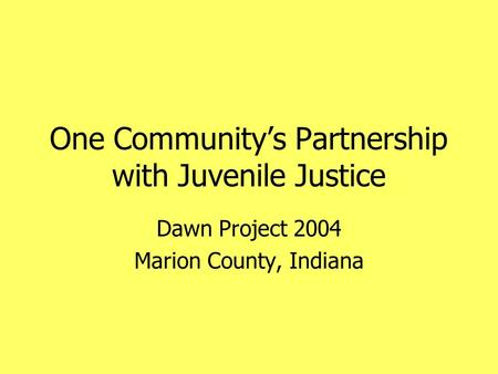 One Community's Partnership with Juvenile Justice Dawn Project 2004 Marion County, Indiana.