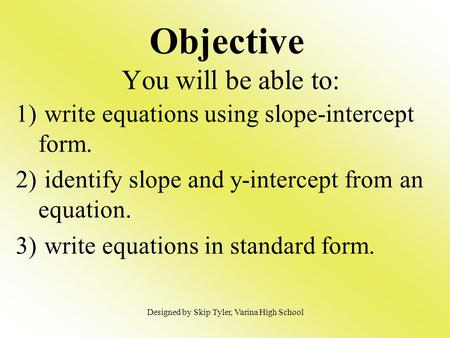 Objective You will be able to: 1) write equations using slope-intercept form. 2) identify slope and y-intercept from an equation. 3) write equations in.