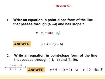 ANSWER y + 4 = 2(x – 6) Daily Homework Quiz Review 5.3 Write an equation in point-slope form of the line that passes through (6, –4) and has slope 2. 1.