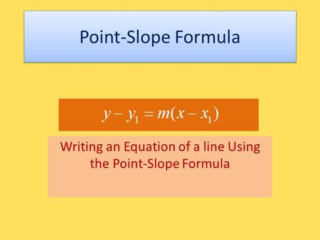 Point-Slope Formula Writing an Equation of a line Using the Point-Slope Formula.