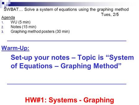 SWBAT… Solve a system of equations using the graphing method Tues, 2/5 Agenda 1. WU (5 min) 2. Notes (15 min) 3. Graphing method posters (30 min) Warm-Up: