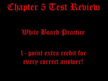 Chapter 5 Test Review White Board Practice 1- point extra credit for every correct answer!
