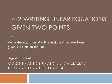 4-2 WRITING LINEAR EQUATIONS GIVEN TWO POINTS Goal: Write the equation of a line in slope-intercept form given 2 points on the line. Eligible Content: