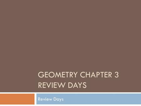 GEOMETRY CHAPTER 3 REVIEW DAYS Review Days. Warm-up Day 1 1. Write an equation for a line containing points (-4, 2) and (6, 8) in point slope form. 2.
