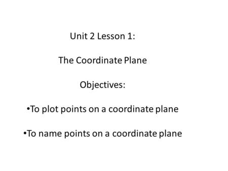Unit 2 Lesson 1: The Coordinate Plane Objectives: To plot points on a coordinate plane To name points on a coordinate plane.