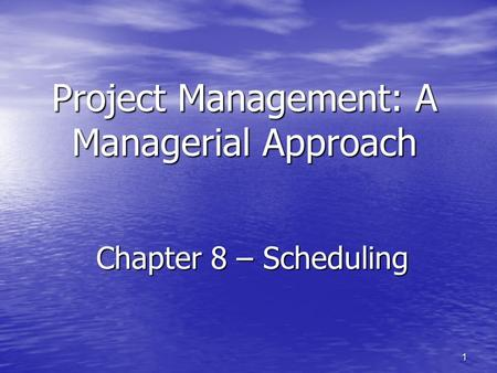 1 Project Management: A Managerial Approach Chapter 8 – Scheduling.