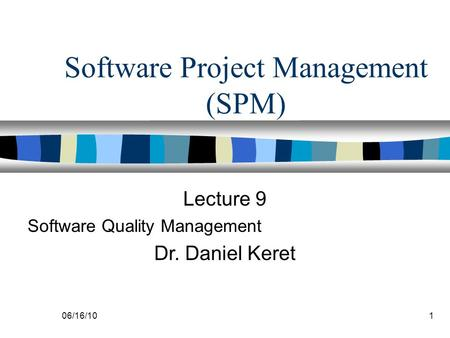 06/16/101 Software Project Management (SPM) Lecture 9 Software Quality Management Dr. Daniel Keret.