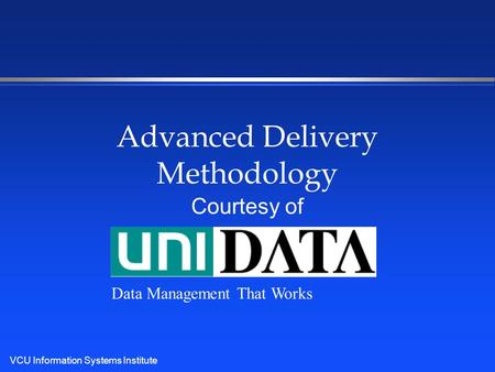 VCU Information Systems Institute Advanced Delivery Methodology Courtesy of Data Management That Works.