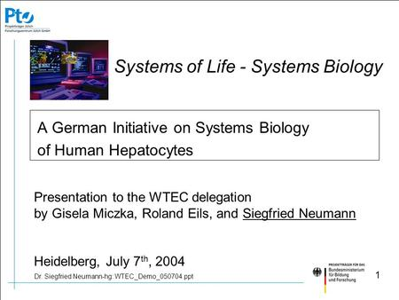 Dr. Siegfried Neumann-hg: WTEC_Demo_050704.ppt 1 A German Initiative on Systems Biology of Human Hepatocytes Systems of Life - Systems Biology Presentation.