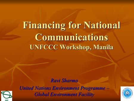 Financing for National Communications UNFCCC Workshop, Manila Ravi Sharma United Nations Environment Programme – Global Environment Facility.