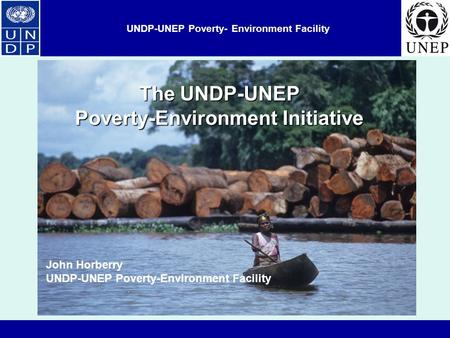 UNDP-UNEP Poverty- Environment Facility John Horberry UNDP-UNEP Poverty-Environment Facility The UNDP-UNEP Poverty-Environment Initiative.