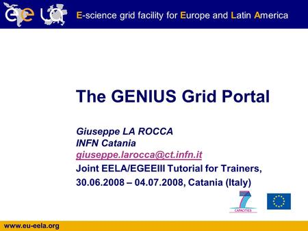 E-science grid facility for Europe and Latin America The GENIUS Grid Portal Giuseppe LA ROCCA INFN Catania