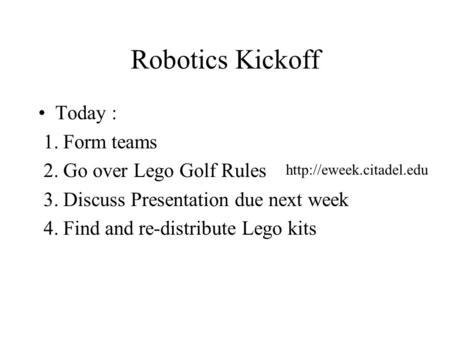 Robotics Kickoff Today : 1. Form teams 2. Go over Lego Golf Rules 3. Discuss Presentation due next week 4. Find and re-distribute Lego kits