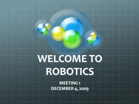WELCOME TO ROBOTICS MEETING 1 DECEMBER 4, 2009. INTRODUCTIONS MR. ORR MRS. ORR STUDETNS.