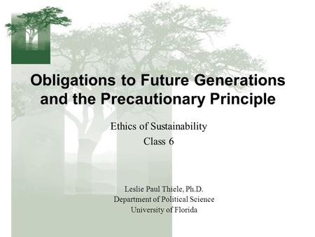 Obligations to Future Generations and the Precautionary Principle Ethics of Sustainability Class 6 Leslie Paul Thiele, Ph.D. Department of Political Science.