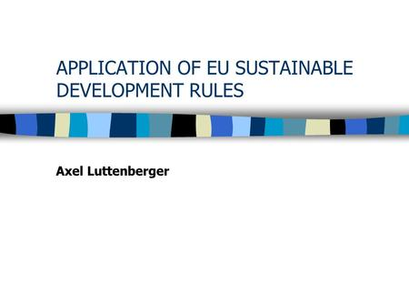 APPLICATION OF EU SUSTAINABLE DEVELOPMENT RULES Axel Luttenberger.