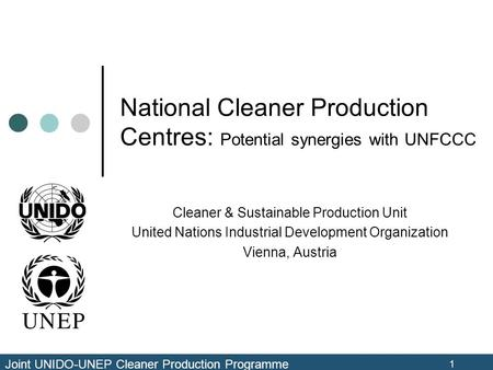 Joint UNIDO-UNEP Cleaner Production Programme 1 National Cleaner Production Centres: Potential synergies with UNFCCC Cleaner & Sustainable Production Unit.