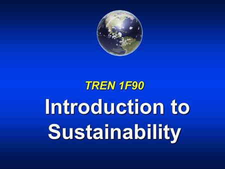 TREN 1F90 Introduction to Sustainability. Sustainable development: u meeting the needs of the present without compromising the ability of future generations.