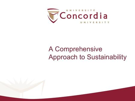 "A Comprehensive Approach to Sustainability. The Sustainable Concordia ""Project"" A campus sustainability assessment Multi-stakeholder engagement 100 student."