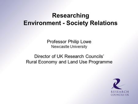 Professor Philip Lowe Newcastle University Director of UK Research Councils' Rural Economy and Land Use Programme Researching Environment - Society Relations.