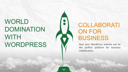 WORLD DOMINATION WITH WORDPRESS COLLABORATI ON FOR BUSINESS How your WordPress website can be the perfect platform for business collaboration.