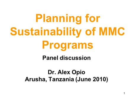 1 Planning for Sustainability of MMC Programs Panel discussion Dr. Alex Opio Arusha, Tanzania (June 2010)