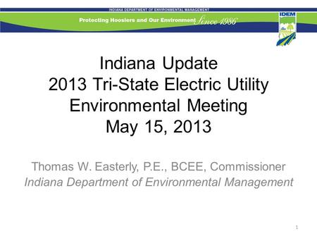 Indiana Update 2013 Tri-State Electric Utility Environmental Meeting May 15, 2013 Thomas W. Easterly, P.E., BCEE, Commissioner Indiana Department of Environmental.